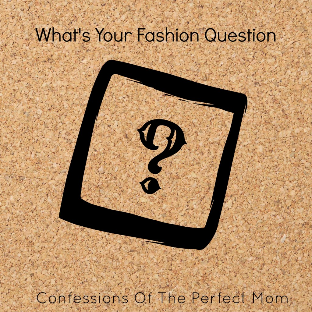 Whats You Fashion Question from COnfessions of a Perfect Mom